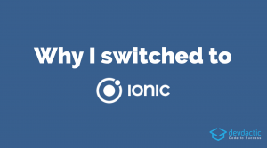 Why I Switched to Ionic (And Never Regret My Decision)
